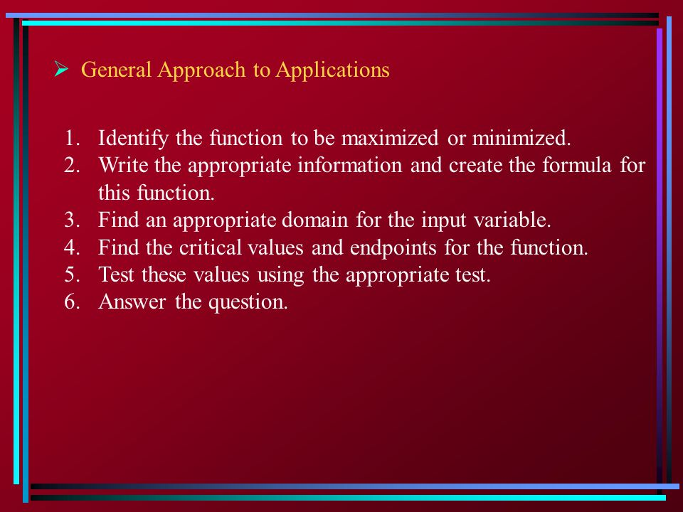  General Approach to Applications 1.Identify the function to be maximized or minimized.