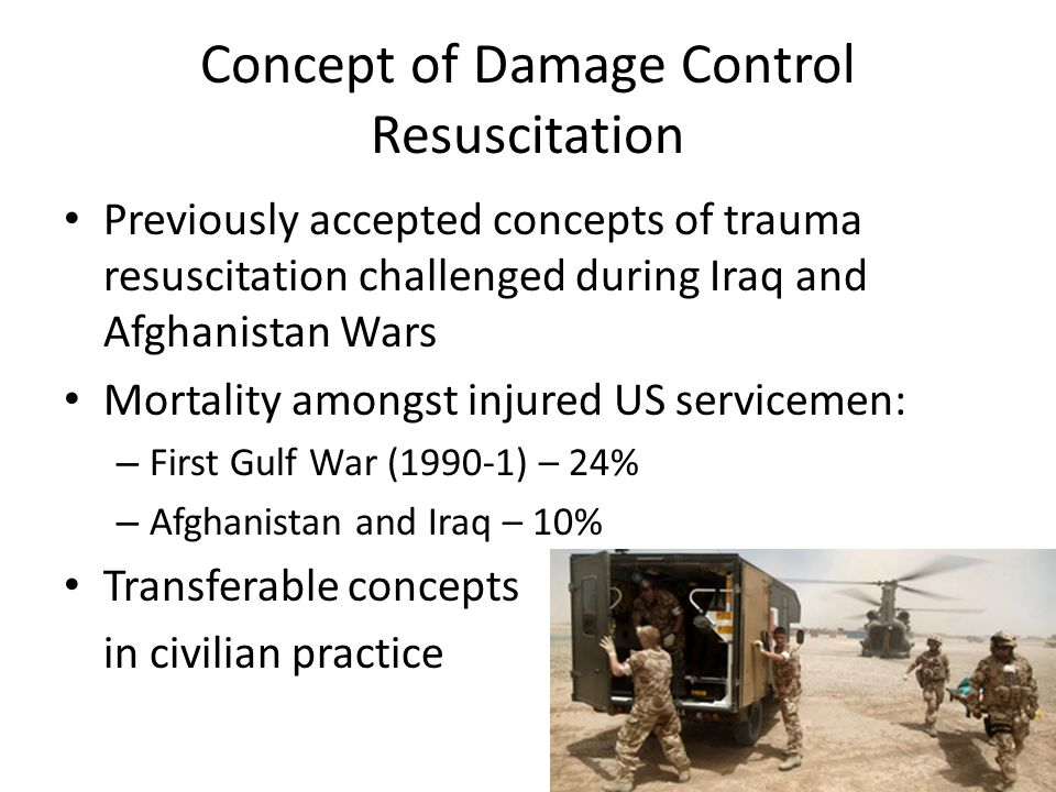 Concept of Damage Control Resuscitation Previously accepted concepts of trauma resuscitation challenged during Iraq and Afghanistan Wars Mortality amo