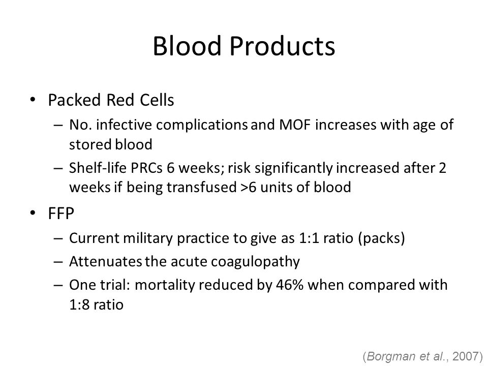 Blood Products Packed Red Cells – No. infective complications and MOF increases with age of stored blood – Shelf-life PRCs 6 weeks; risk significantly