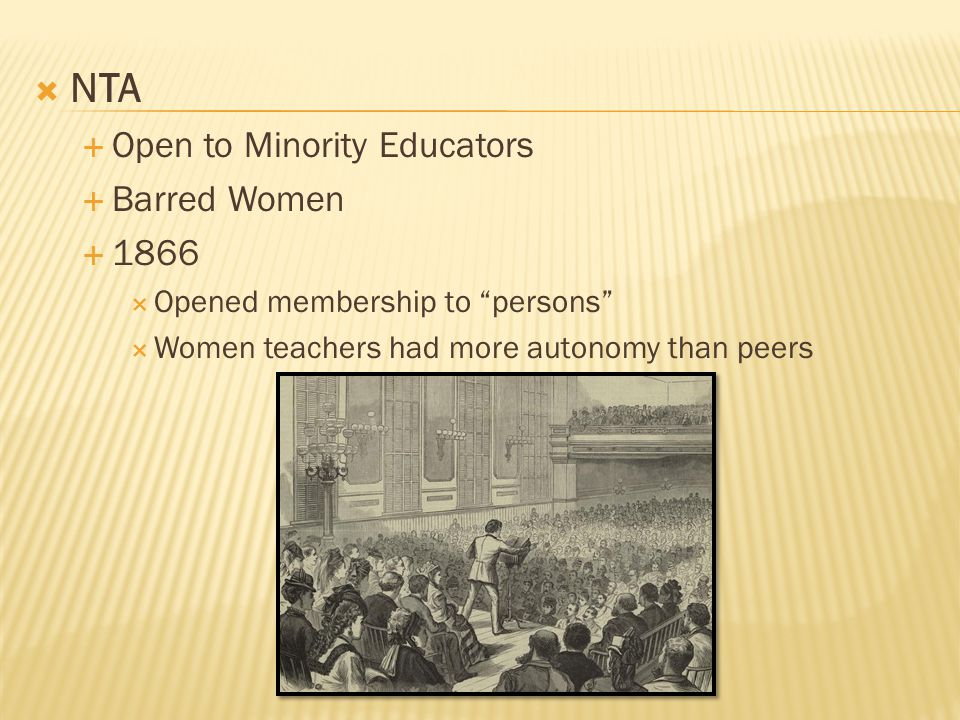  NTA  Open to Minority Educators  Barred Women  1866  Opened membership to persons  Women teachers had more autonomy than peers