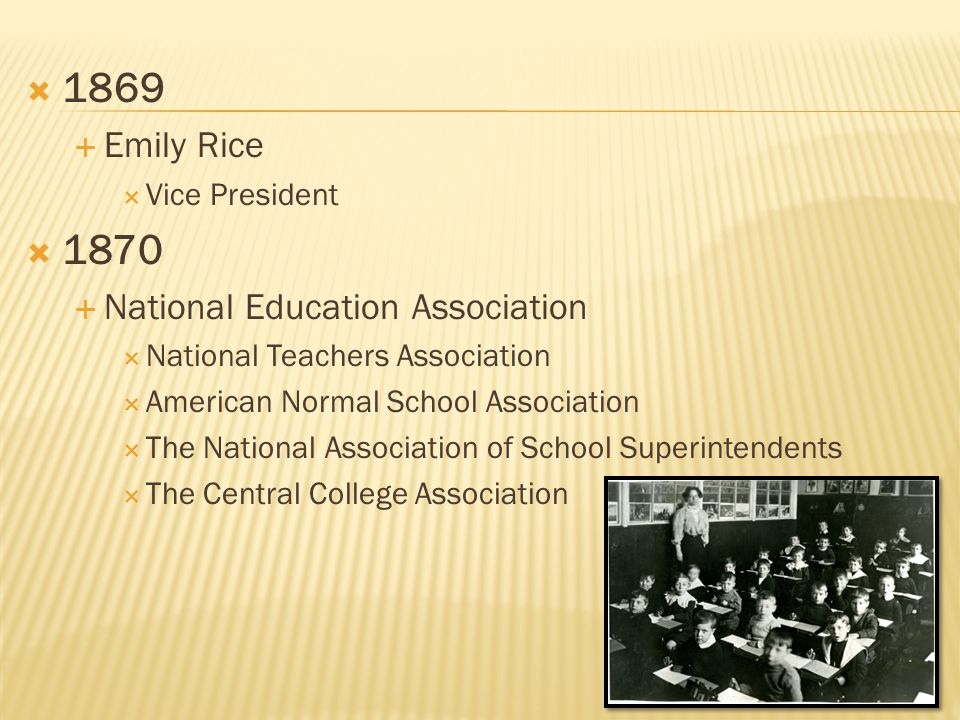  1869  Emily Rice  Vice President  1870  National Education Association  National Teachers Association  American Normal School Association  The National Association of School Superintendents  The Central College Association