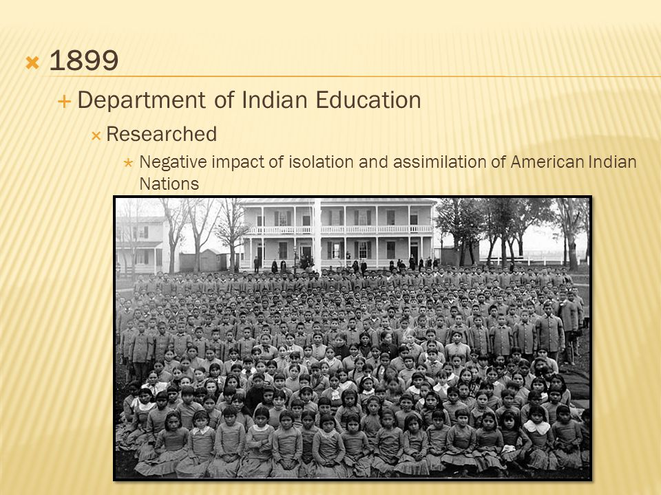  1899  Department of Indian Education  Researched  Negative impact of isolation and assimilation of American Indian Nations