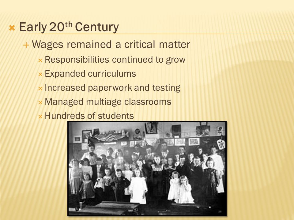  Early 20 th Century  Wages remained a critical matter  Responsibilities continued to grow  Expanded curriculums  Increased paperwork and testing  Managed multiage classrooms  Hundreds of students