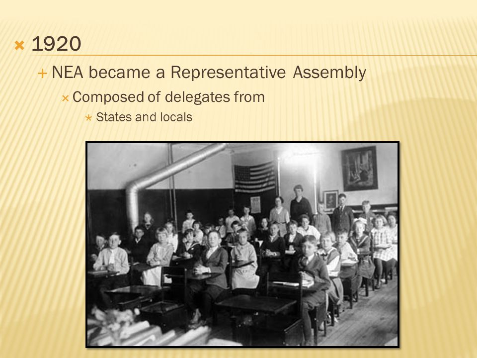  1920  NEA became a Representative Assembly  Composed of delegates from  States and locals