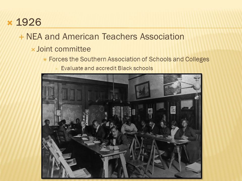  1926  NEA and American Teachers Association  Joint committee  Forces the Southern Association of Schools and Colleges  Evaluate and accredit Black schools