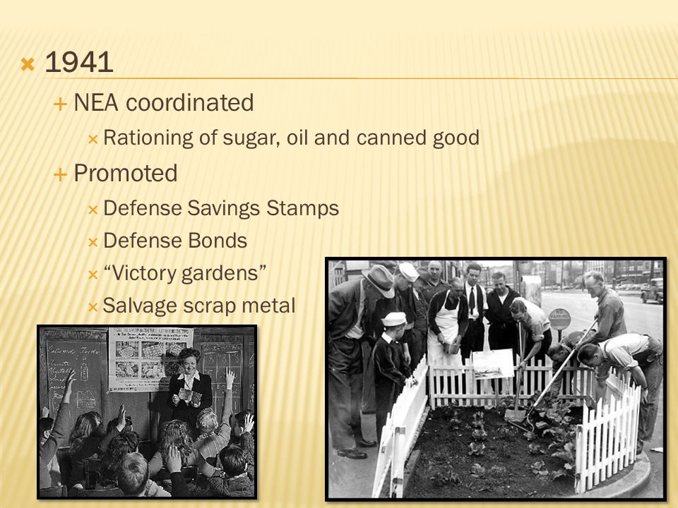  1941  NEA coordinated  Rationing of sugar, oil and canned good  Promoted  Defense Savings Stamps  Defense Bonds  Victory gardens  Salvage scrap metal