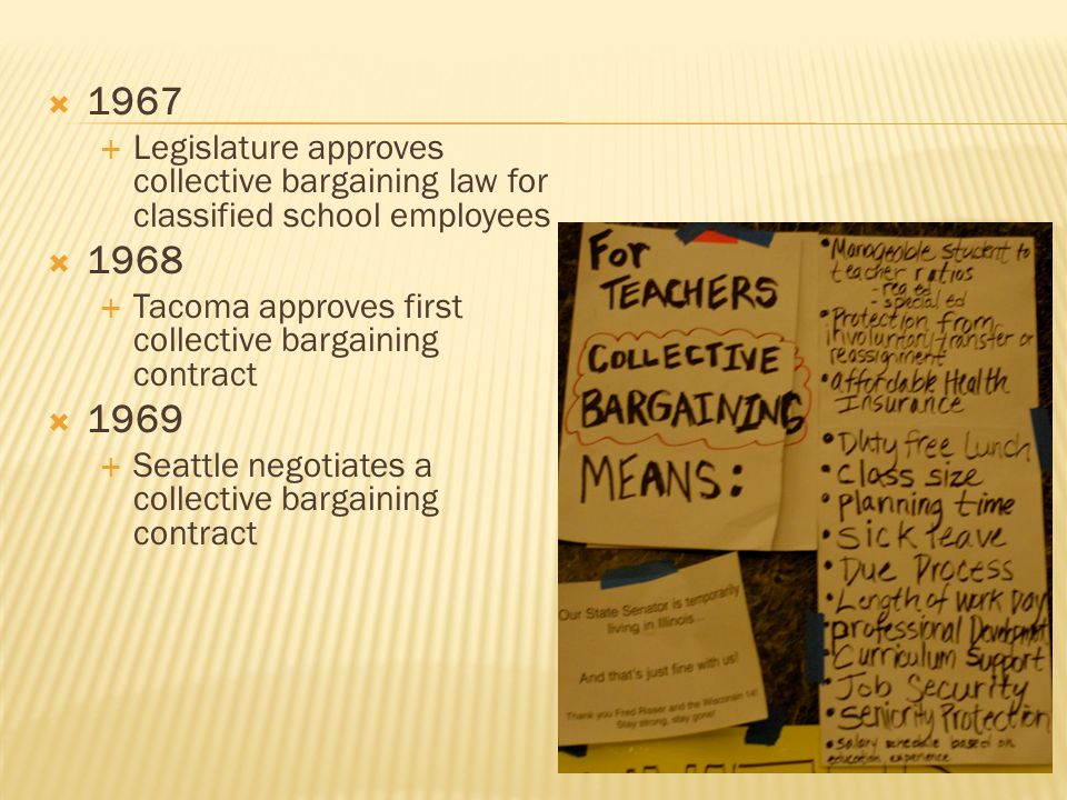  1967  Legislature approves collective bargaining law for classified school employees  1968  Tacoma approves first collective bargaining contract  1969  Seattle negotiates a collective bargaining contract