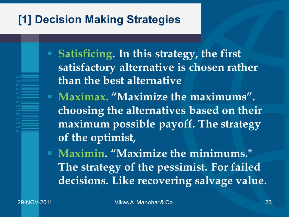 [1] Decision Making Strategies  Satisficing. In this strategy, the first satisfactory alternative is chosen rather than the best alternative  Maxima