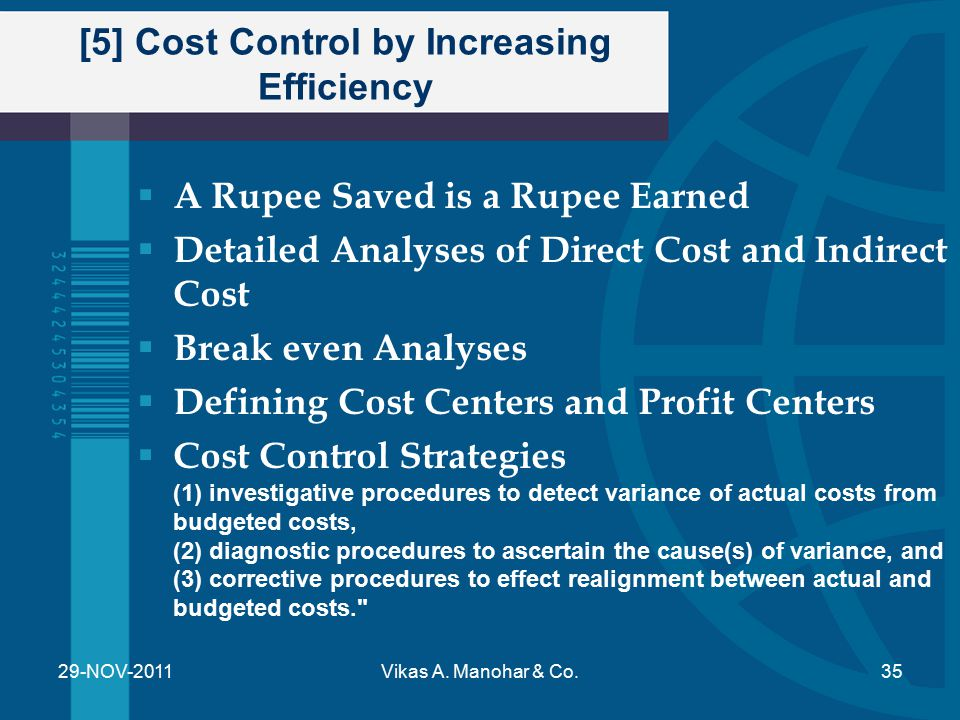 [5] Cost Control by Increasing Efficiency  Value Analyses  Creativity and Cost Control  Comparison with Industry Standards  Cost Control & Decision Making  Economic Profit v/s Accounting Profit – Accounting Profit = Total Income – Total Expenses – Economic Profit = Total Income – Total Expenses – Opportunity Lost Cost 29-NOV-2011Vikas A.