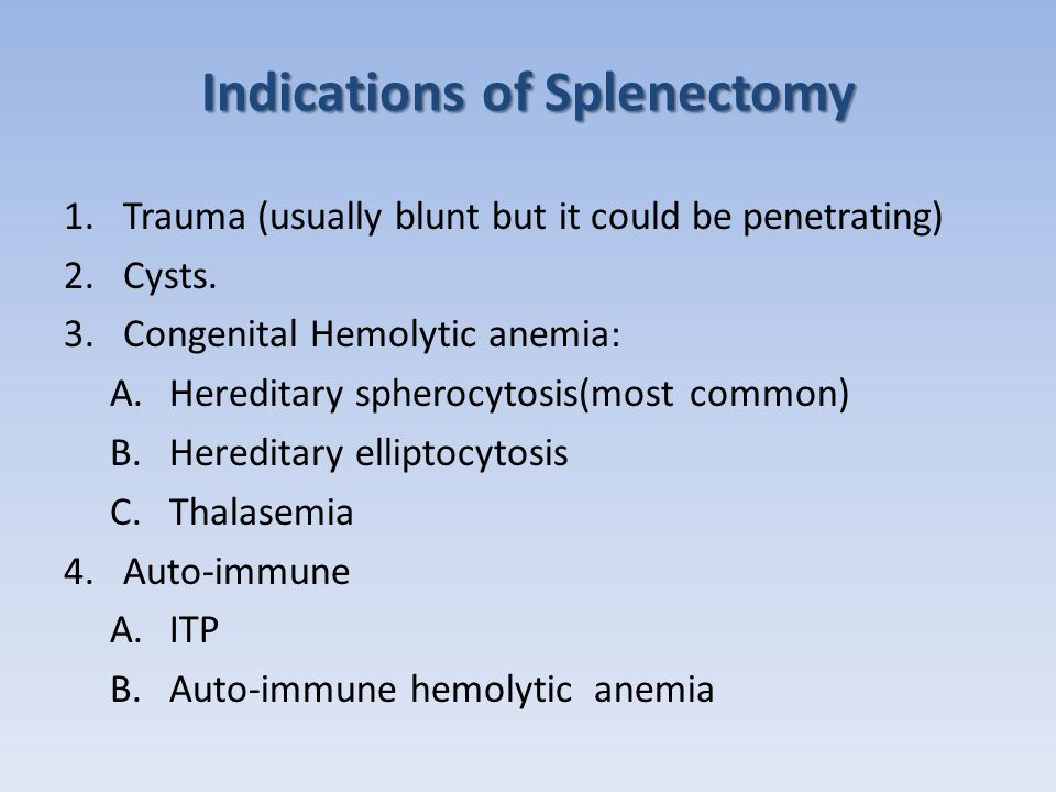Indications (Cont.) 5.For Symptom relief, such as: A.Hypersplenism B.Splenic Vein thrombosis C.Infectious mononucleosis 6.Hematologic malignancies A.Hairy cell leukemia B.