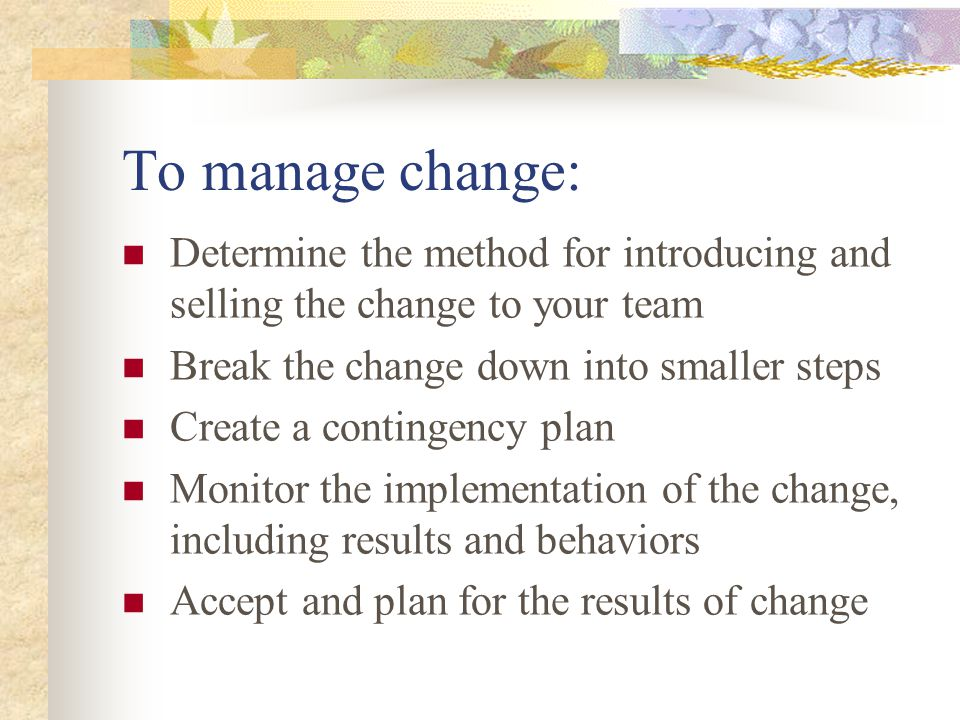 To manage change: Determine the method for introducing and selling the change to your team Break the change down into smaller steps Create a contingen