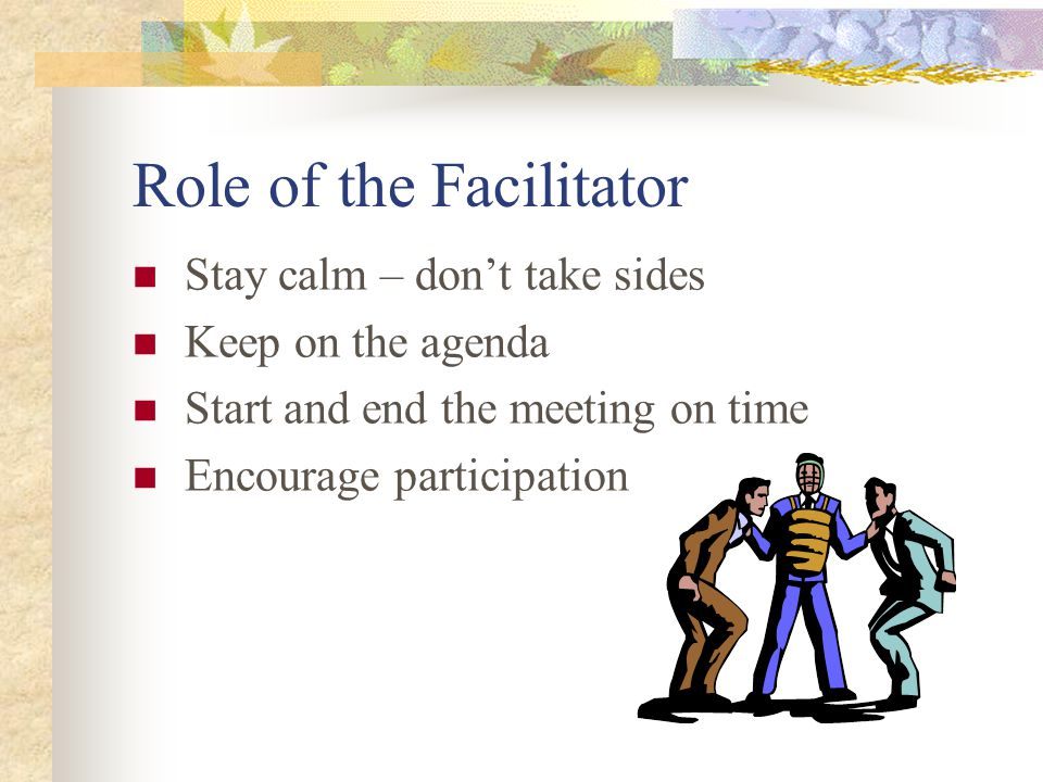 Role of the Facilitator Stay calm – don't take sides Keep on the agenda Start and end the meeting on time Encourage participation