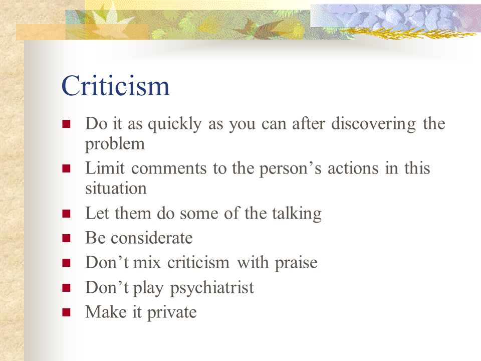 Criticism Do it as quickly as you can after discovering the problem Limit comments to the person's actions in this situation Let them do some of the t