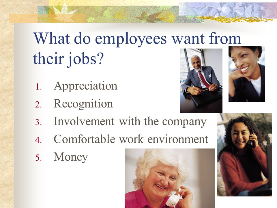 What do employees want from their jobs? 1. Appreciation 2. Recognition 3. Involvement with the company 4. Comfortable work environment 5. Money