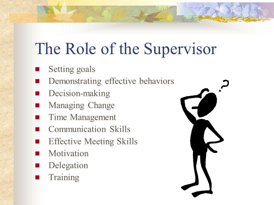 The Role of the Supervisor Setting goals Demonstrating effective behaviors Decision-making Managing Change Time Management Communication Skills Effective Meeting Skills Motivation Delegation Training