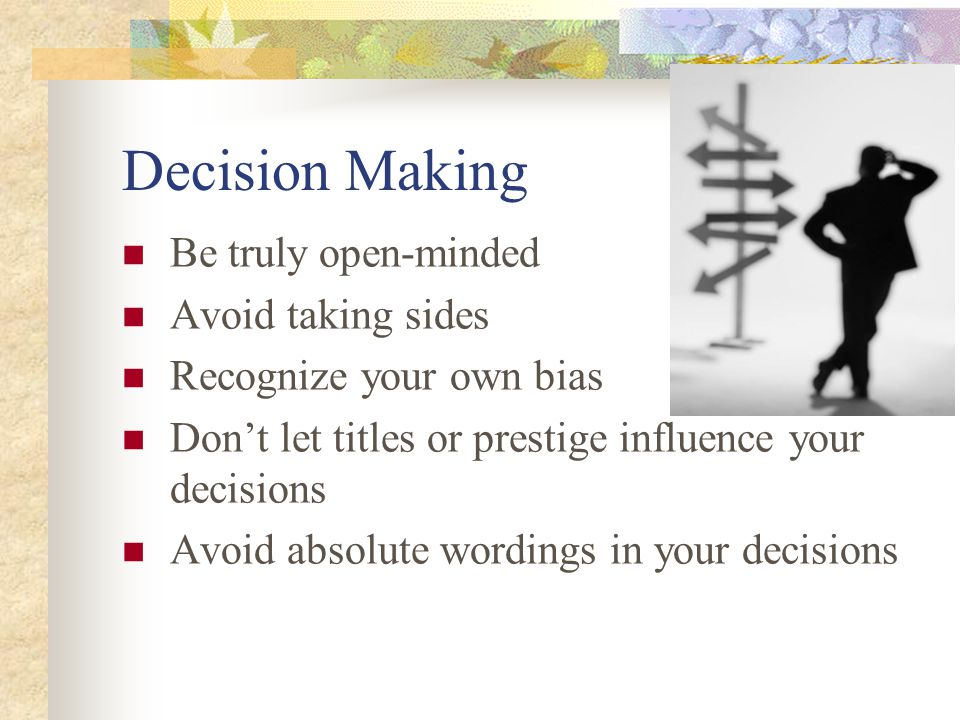 Decision Making Be truly open-minded Avoid taking sides Recognize your own bias Don't let titles or prestige influence your decisions Avoid absolute w