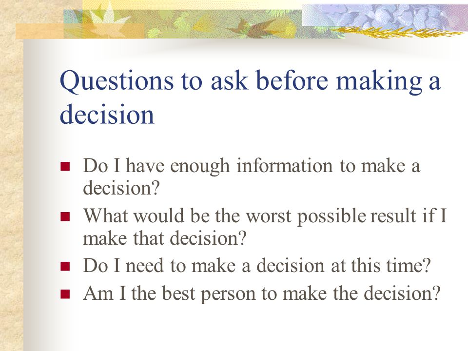 Questions to ask before making a decision Do I have enough information to make a decision? What would be the worst possible result if I make that deci