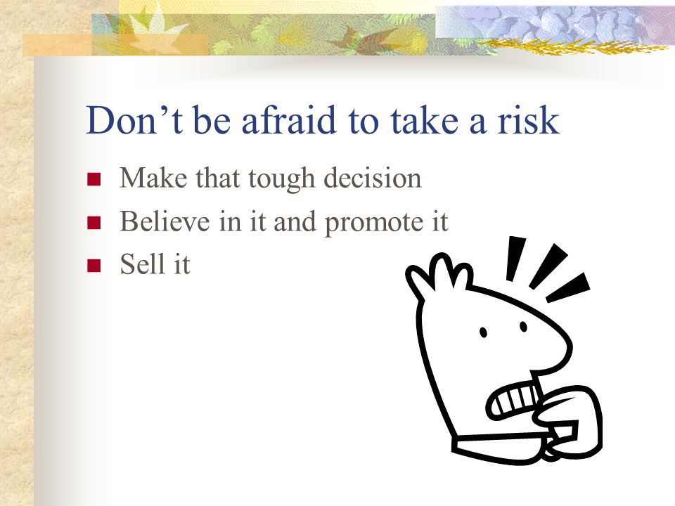 Don't be afraid to take a risk Make that tough decision Believe in it and promote it Sell it