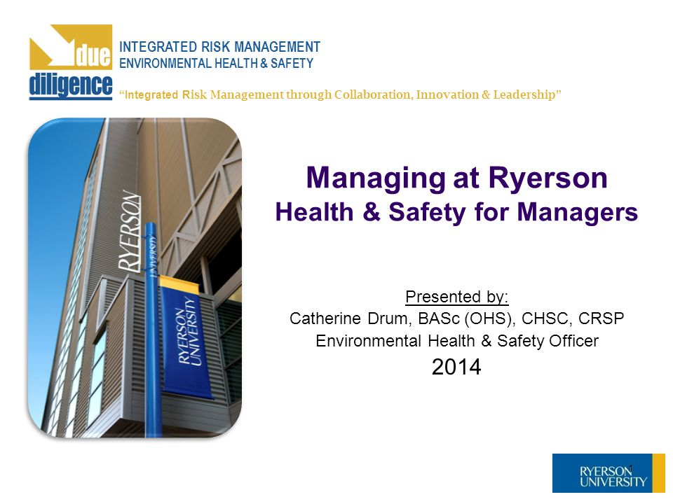 Managing at Ryerson Health & Safety for Managers Presented by: Catherine Drum, BASc (OHS), CHSC, CRSP Environmental Health & Safety Officer 2014 1 INT