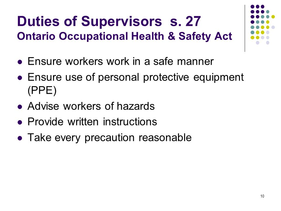 10 Duties of Supervisors s. 27 Ontario Occupational Health & Safety Act Ensure workers work in a safe manner Ensure use of personal protective equipme