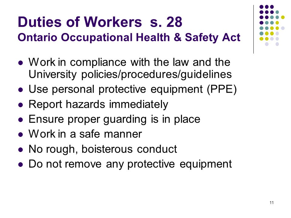 11 Duties of Workers s. 28 Ontario Occupational Health & Safety Act Work in compliance with the law and the University policies/procedures/guidelines