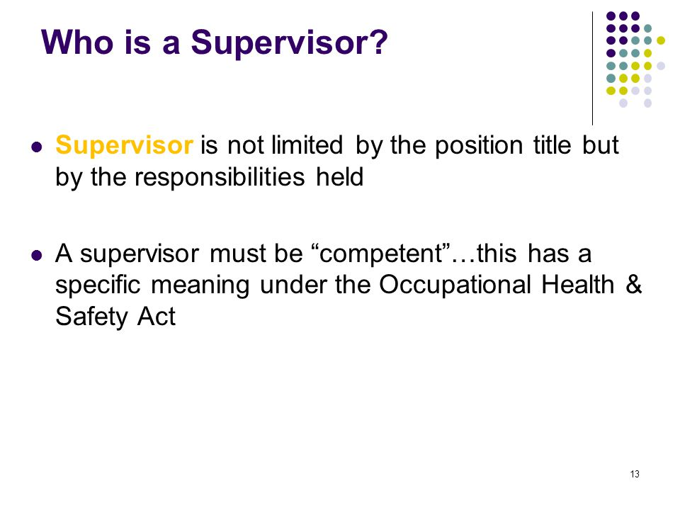 "13 Who is a Supervisor? Supervisor is not limited by the position title but by the responsibilities held A supervisor must be ""competent""…this has a s"