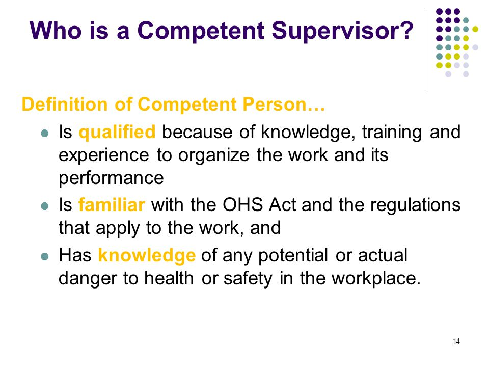 14 Who is a Competent Supervisor? Definition of Competent Person… Is qualified because of knowledge, training and experience to organize the work and