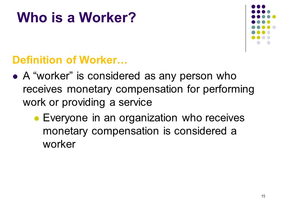 "15 Who is a Worker? Definition of Worker… A ""worker"" is considered as any person who receives monetary compensation for performing work or providing a"
