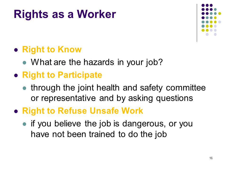 16 Rights as a Worker Right to Know What are the hazards in your job? Right to Participate through the joint health and safety committee or representa