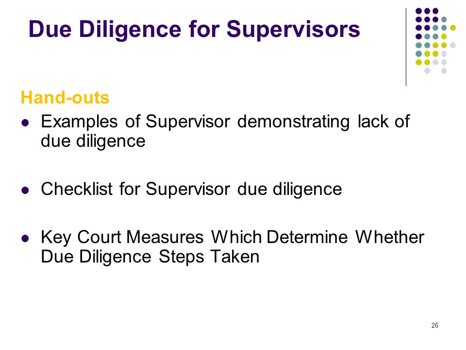 26 Due Diligence for Supervisors Hand-outs Examples of Supervisor demonstrating lack of due diligence Checklist for Supervisor due diligence Key Court
