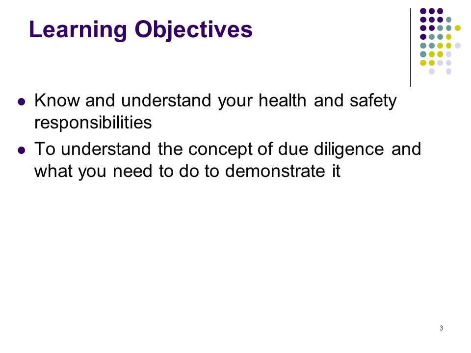 3 Learning Objectives Know and understand your health and safety responsibilities To understand the concept of due diligence and what you need to do t