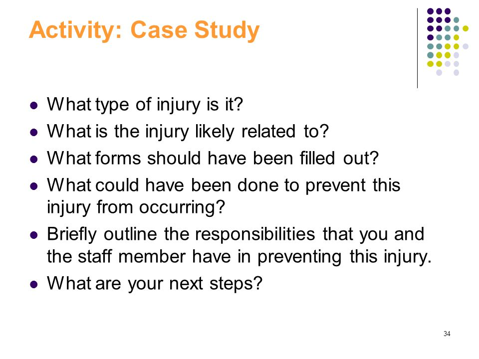 34 Activity: Case Study What type of injury is it? What is the injury likely related to? What forms should have been filled out? What could have been