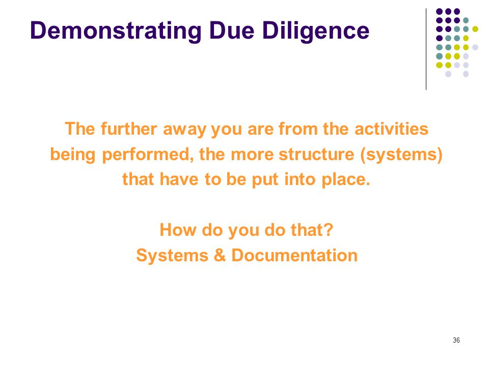 36 Demonstrating Due Diligence The further away you are from the activities being performed, the more structure (systems) that have to be put into pla