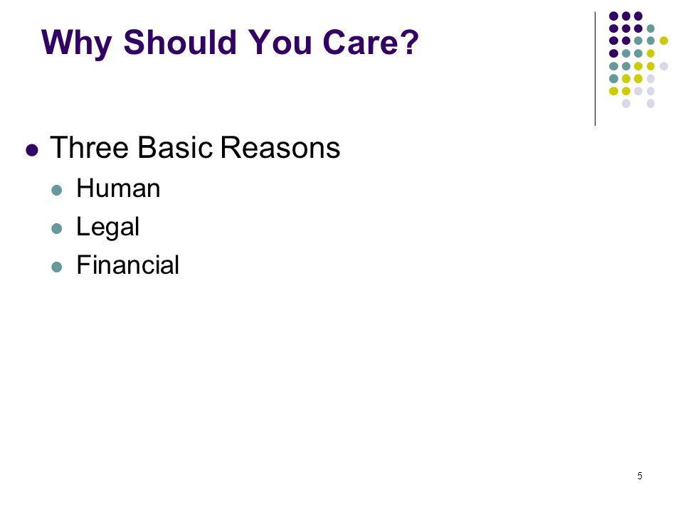 5 Why Should You Care? Three Basic Reasons Human Legal Financial