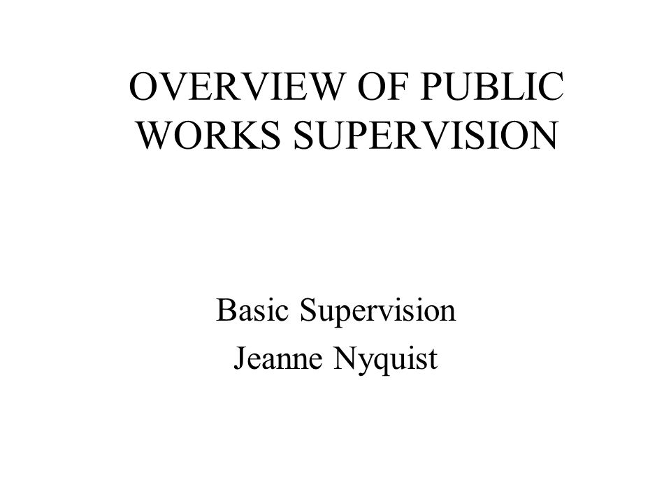 OVERVIEW OF PUBLIC WORKS SUPERVISION Basic Supervision Jeanne Nyquist