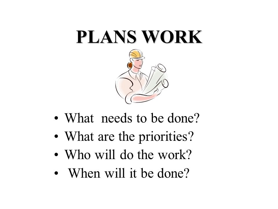 PLANS WORK What needs to be done. What are the priorities.