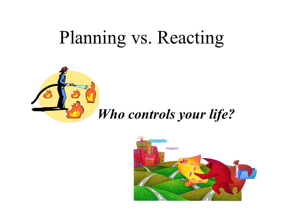 Planning vs. Reacting Who controls your life