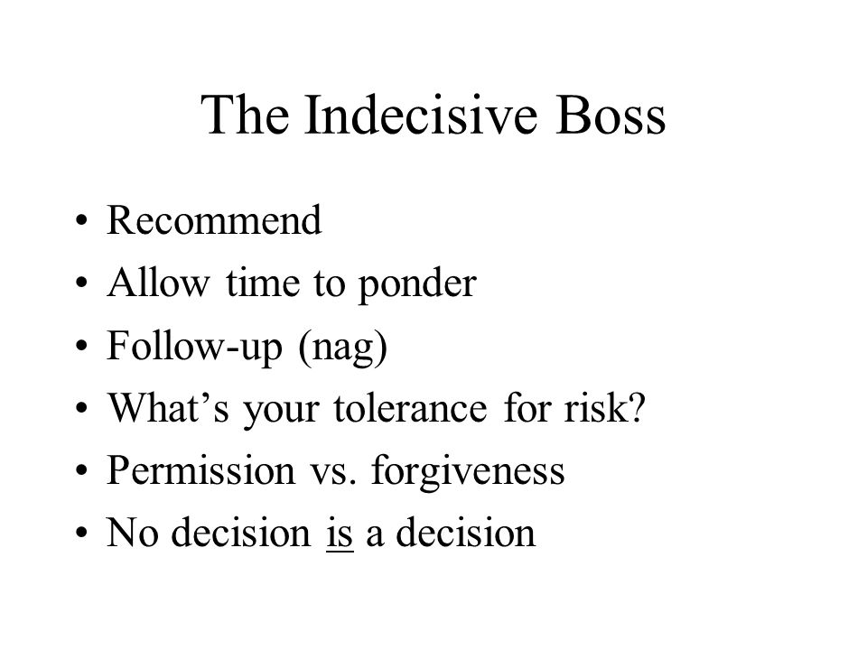 The Indecisive Boss Recommend Allow time to ponder Follow-up (nag) What's your tolerance for risk.