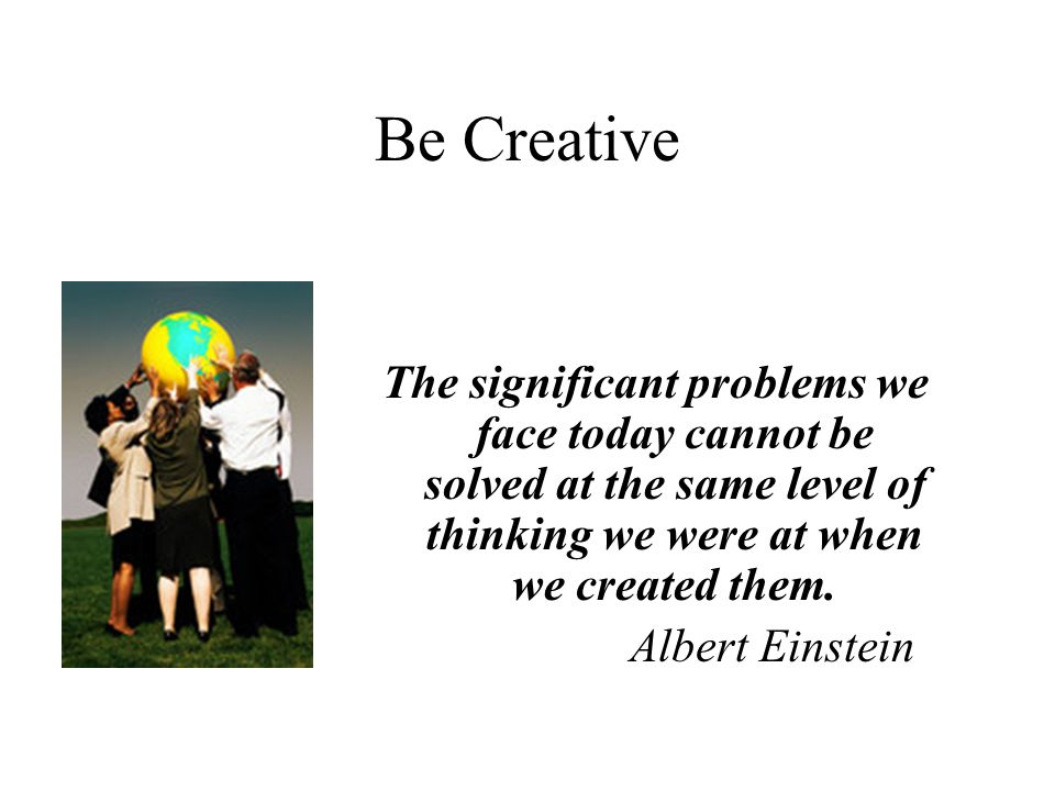 Be Creative The significant problems we face today cannot be solved at the same level of thinking we were at when we created them.