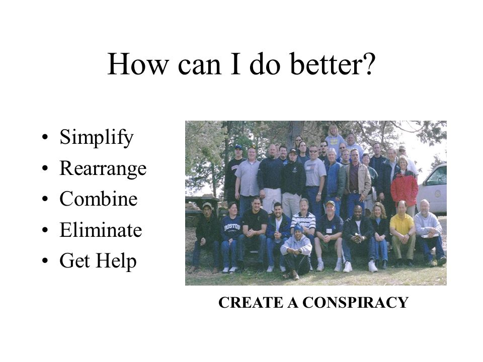 How can I do better? Simplify Rearrange Combine Eliminate Get Help CREATE A CONSPIRACY