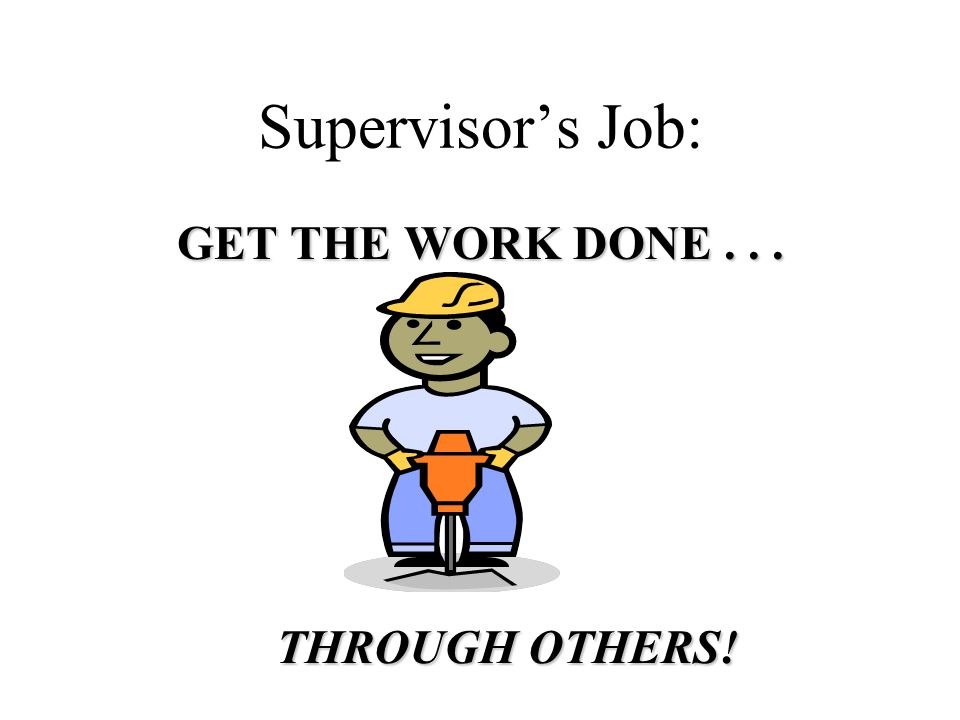 Supervisor's Job: GET THE WORK DONE... THROUGH OTHERS!