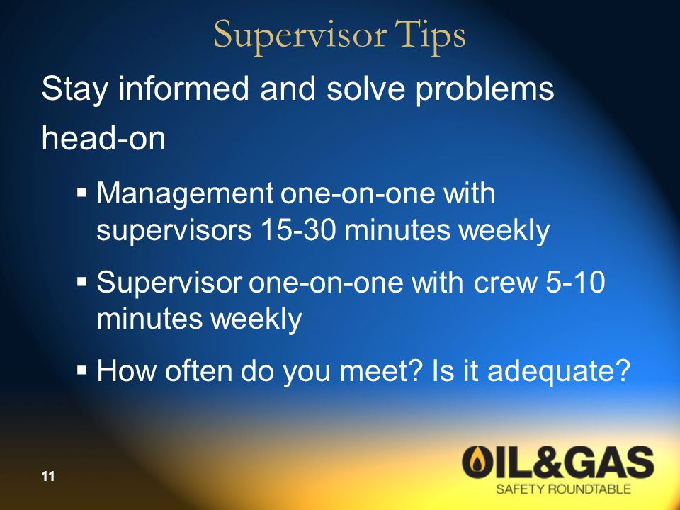 11 Supervisor Tips Stay informed and solve problems head-on  Management one-on-one with supervisors 15-30 minutes weekly  Supervisor one-on-one with