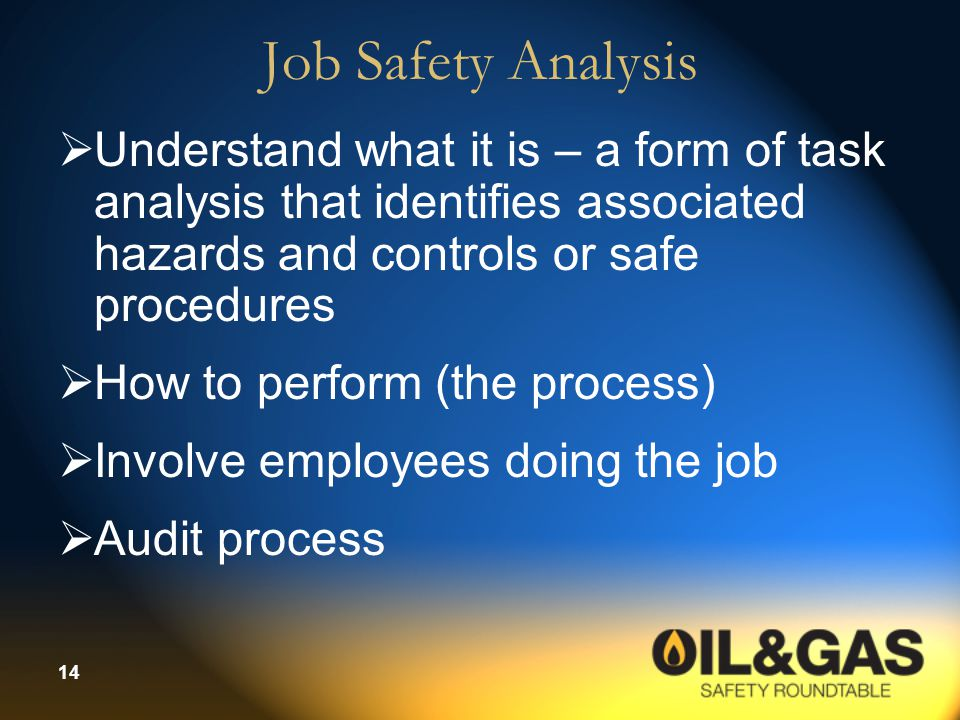 14 Job Safety Analysis  Understand what it is – a form of task analysis that identifies associated hazards and controls or safe procedures  How to p