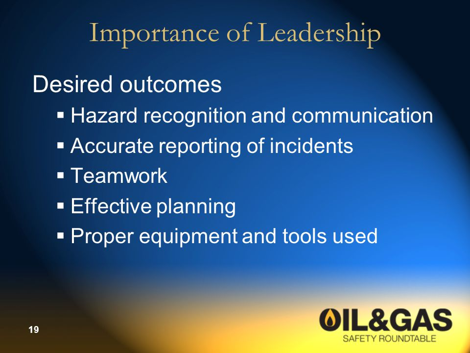 19 Importance of Leadership Desired outcomes  Hazard recognition and communication  Accurate reporting of incidents  Teamwork  Effective planning