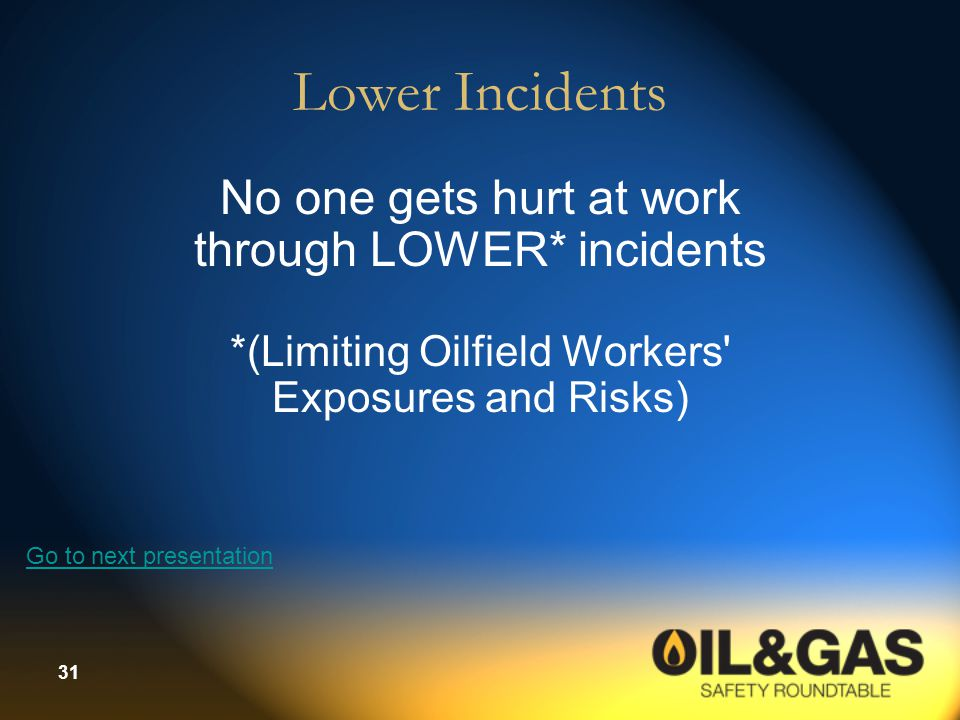 31 Lower Incidents No one gets hurt at work through LOWER* incidents *(Limiting Oilfield Workers' Exposures and Risks) Go to next presentation