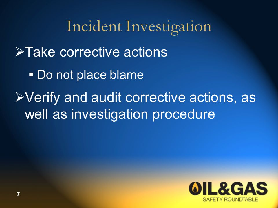 7 Incident Investigation  Take corrective actions  Do not place blame  Verify and audit corrective actions, as well as investigation procedure