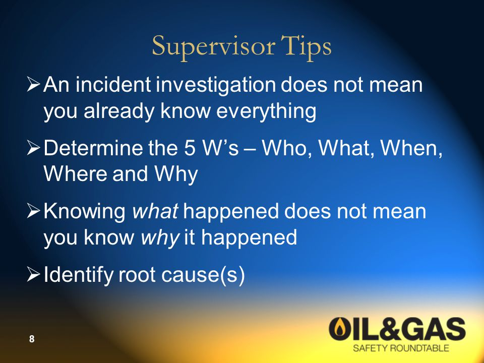 9 Manager Tips  Don't allow supervisors to be passive with the incident investigation process  Ask tough questions to supervisors to determine root causes of accidents – Jay Hawkins, roundtable member  Management review  Communicate / review findings  Quality control