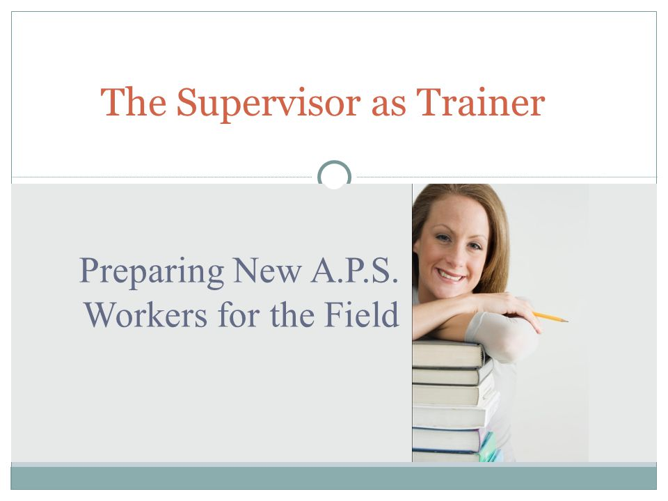 Preparing New A.P.S. Workers for the Field The Supervisor as Trainer