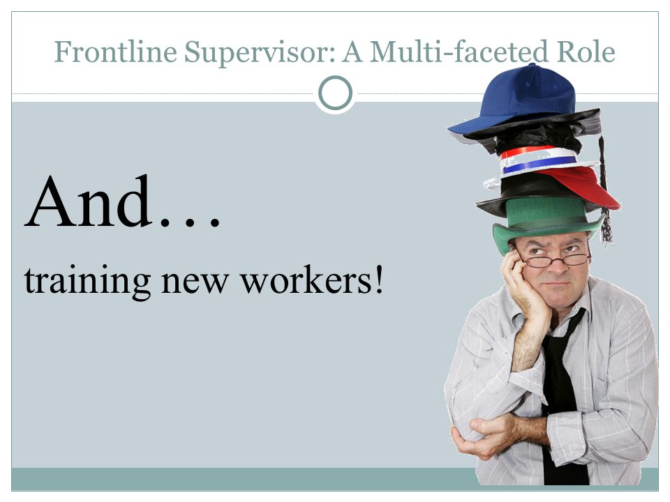 Frontline Supervisor: A Multi-faceted Role And… training new workers!