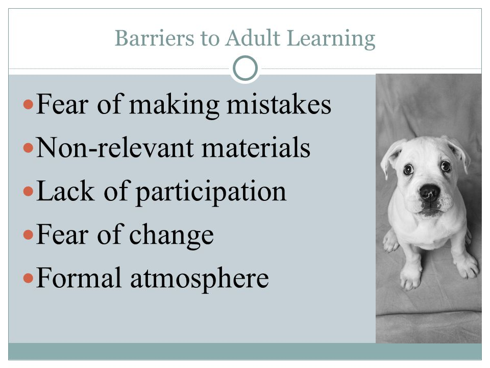 Barriers to Adult Learning Fear of making mistakes Non-relevant materials Lack of participation Fear of change Formal atmosphere